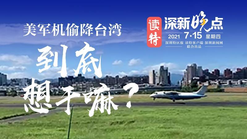 读特深新晚点|美军机偷降台湾 到底想干嘛?(2021年7月15日)