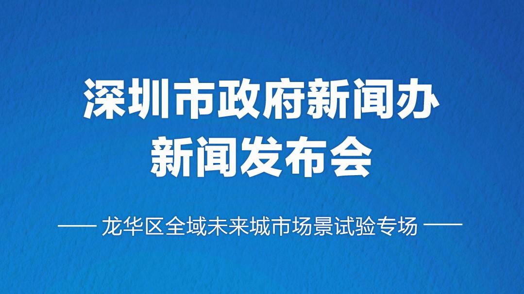 深圳市政府新闻办新闻发布会-龙华区全域未来城市场景试验