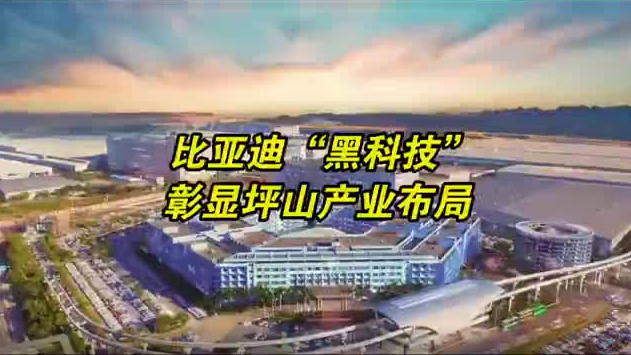 沿着高速看中国深圳站 | 比亚迪黑科技彰显坪山未来产业布局