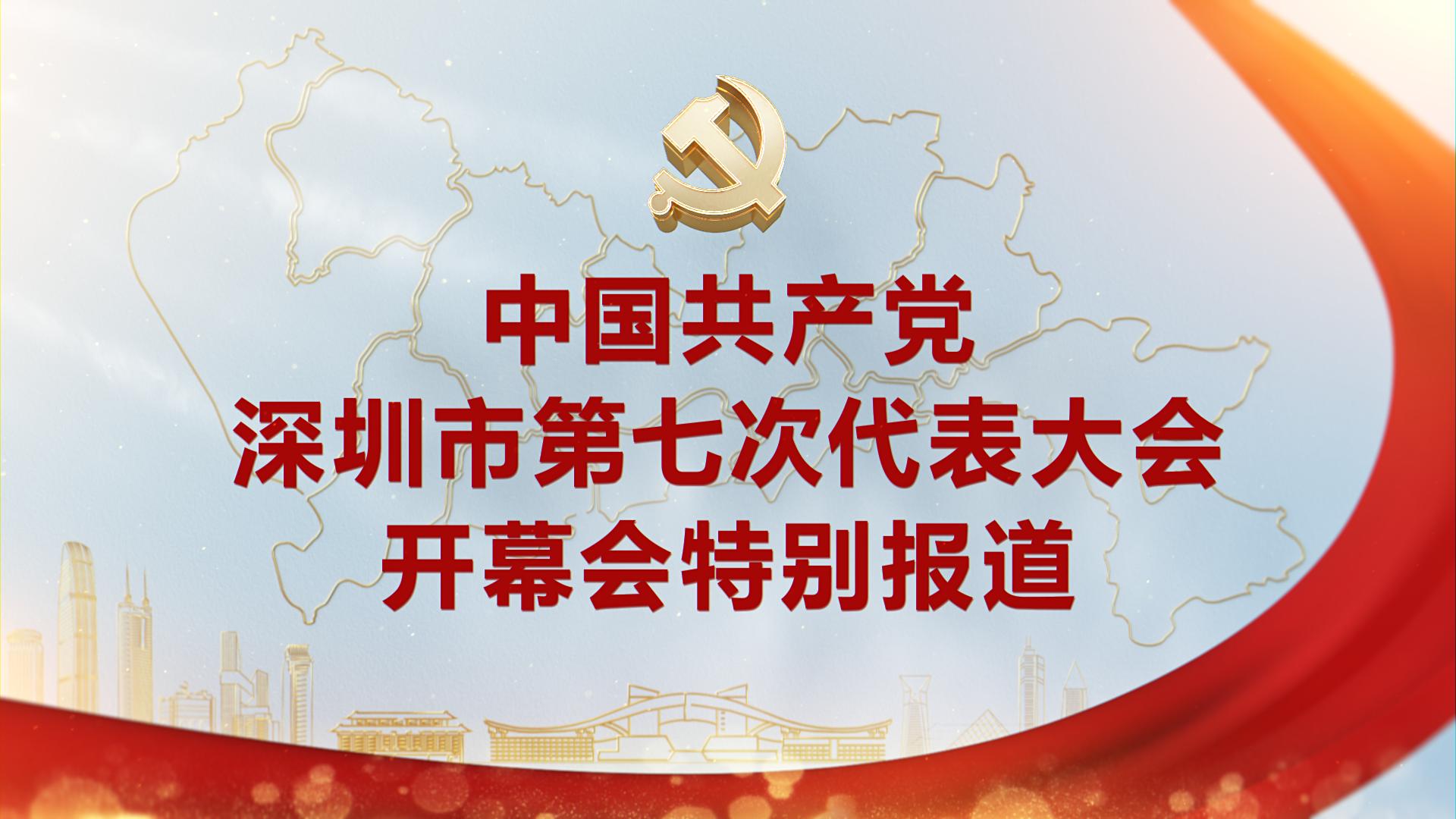 直播回顾|深圳市第七次党代会开幕会特别报道