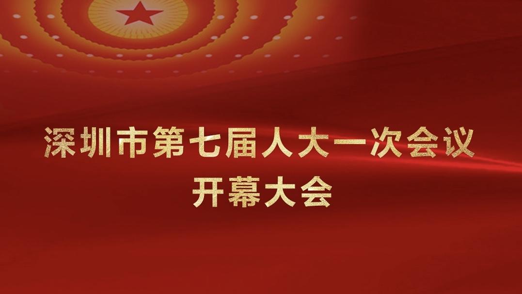 直播回顾|深圳市七届人大一次会议开幕会特别报道